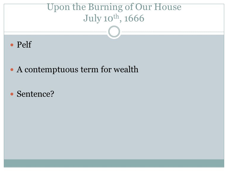Upon the Burning of Our House July 10 th, 1666 Pelf A contemptuous term for wealth Sentence