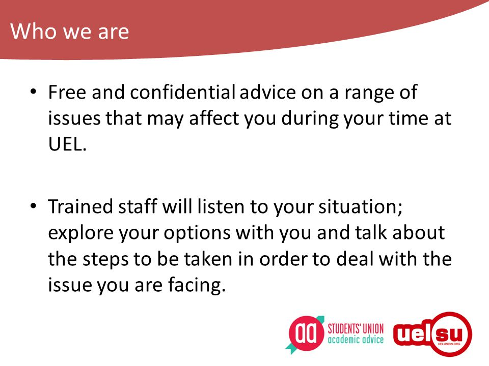Who we are Free and confidential advice on a range of issues that may affect you during your time at UEL.
