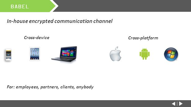 In-house encrypted communication channel Cross-device For: employees, partners, clients, anybody BABEL Cross-platform