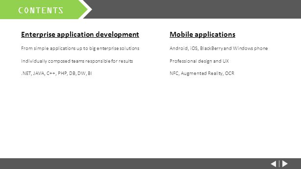 CONTENTS Enterprise application development From simple applications up to big enterprise solutions Individually composed teams responsible for results.NET, JAVA, C++, PHP, DB, DW, BI Mobile applications Android, iOS, BlackBerry and Windows phone Professional design and UX NFC, Augmented Reality, OCR