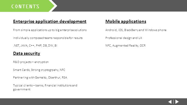 CONTENTS Enterprise application development From simple applications up to big enterprise solutions Individually composed teams responsible for results.NET, JAVA, C++, PHP, DB, DW, BI Mobile applications Android, iOS, BlackBerry and Windows phone Professional design and UX NFC, Augmented Reality, OCR Data security R&D projects – encryption Smart Cards, Strong cryptogrpahy, NFC Partnering with Gemalto, Oberthur, RSA Typical clients – banks, financial institutions and government Support, training and services Professional training and implementation Consulting & advising services Worldwide 24/7 callcenter Educational center in Prague
