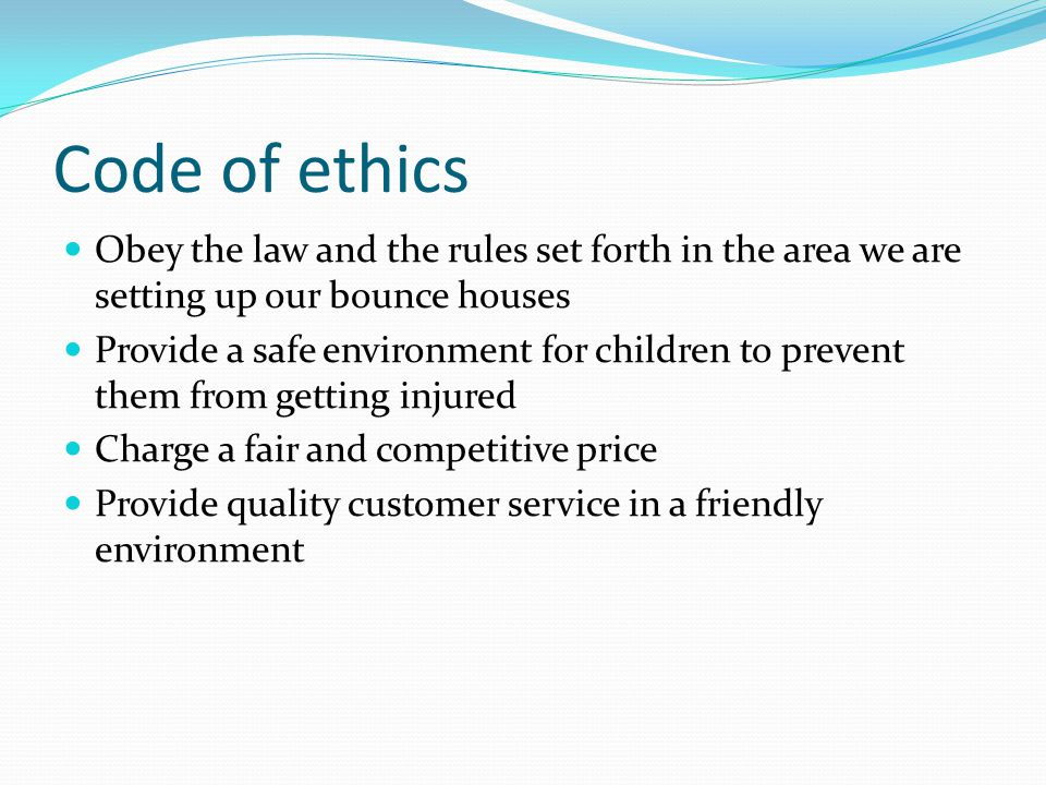 Code of ethics Obey the law and the rules set forth in the area we are setting up our bounce houses Provide a safe environment for children to prevent them from getting injured Charge a fair and competitive price Provide quality customer service in a friendly environment