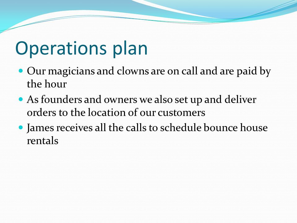 Operations plan Our magicians and clowns are on call and are paid by the hour As founders and owners we also set up and deliver orders to the location of our customers James receives all the calls to schedule bounce house rentals