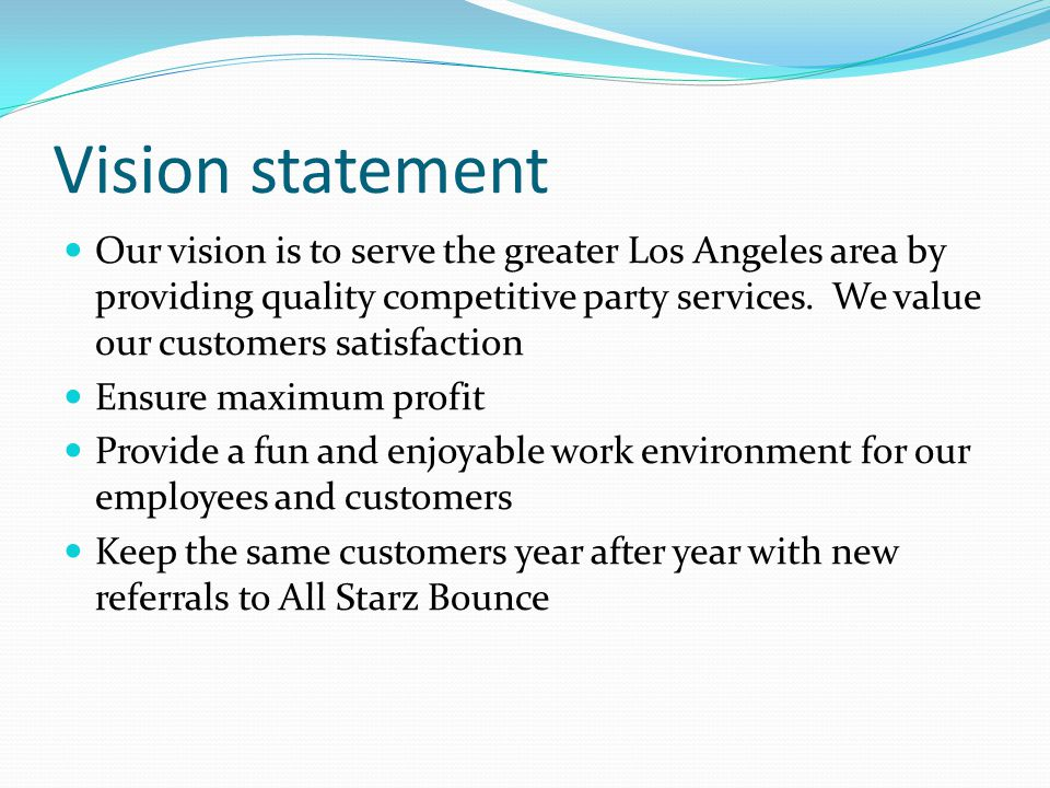 Vision statement Our vision is to serve the greater Los Angeles area by providing quality competitive party services.