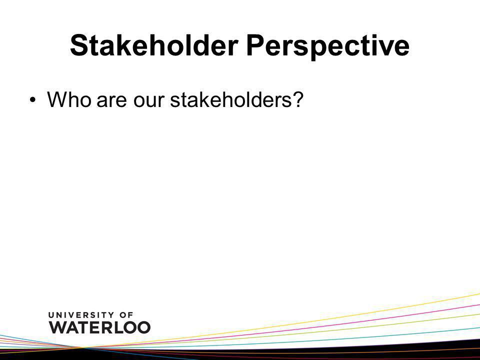 Stakeholder Perspective Who are our stakeholders?