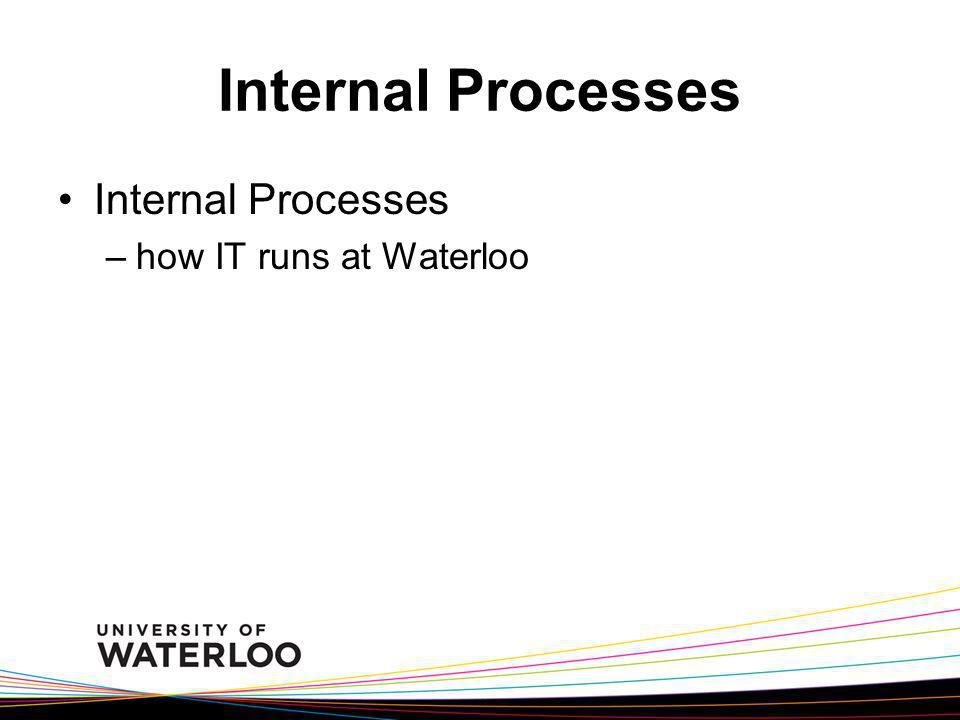 Internal Processes –how IT runs at Waterloo
