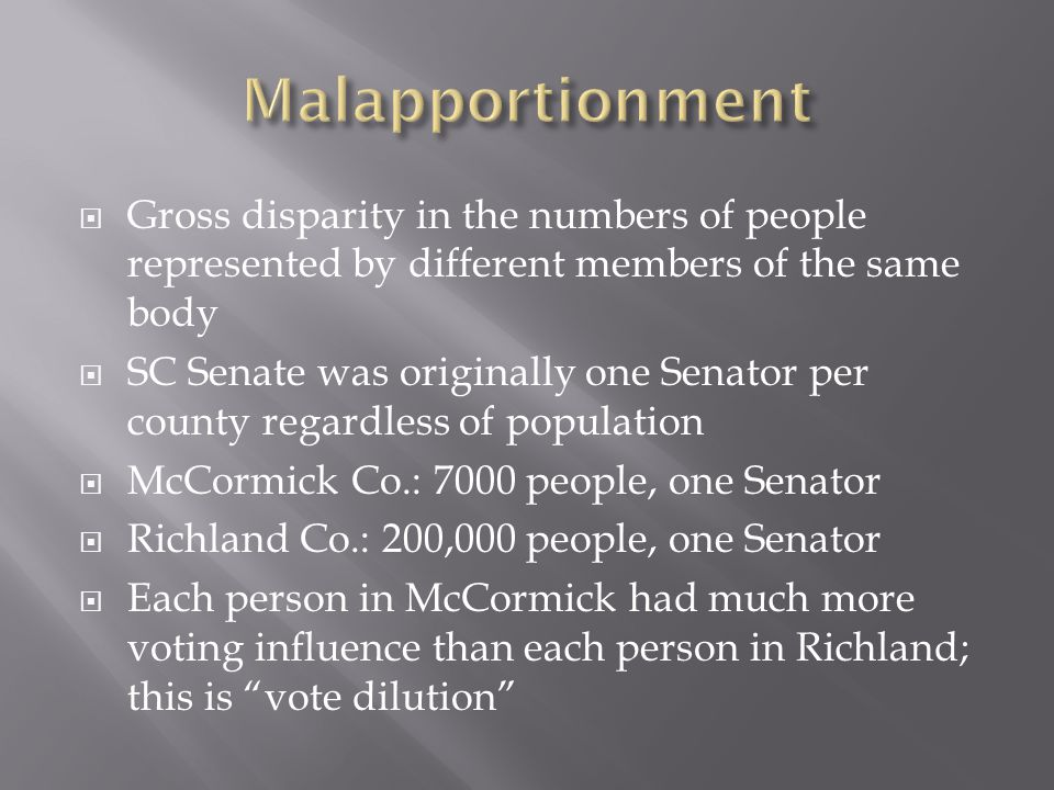 Gross disparity in the numbers of people represented by different members of the same body SC Senate was originally one Senator per county regardless of population McCormick Co.: 7000 people, one Senator Richland Co.: 200,000 people, one Senator Each person in McCormick had much more voting influence than each person in Richland; this is vote dilution
