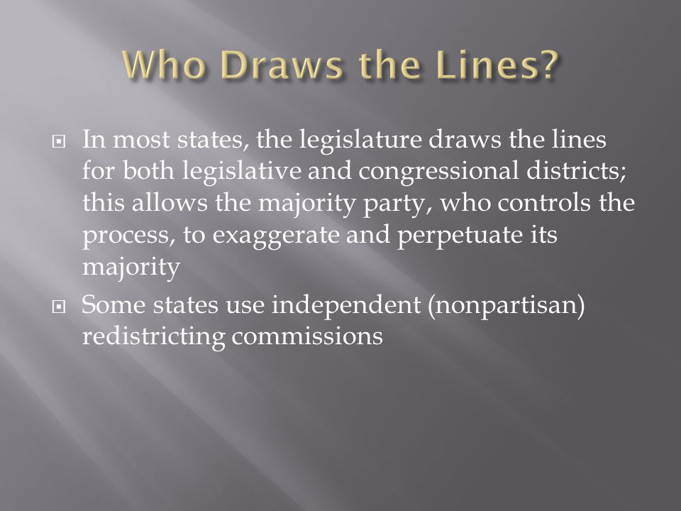In most states, the legislature draws the lines for both legislative and congressional districts; this allows the majority party, who controls the process, to exaggerate and perpetuate its majority Some states use independent (nonpartisan) redistricting commissions