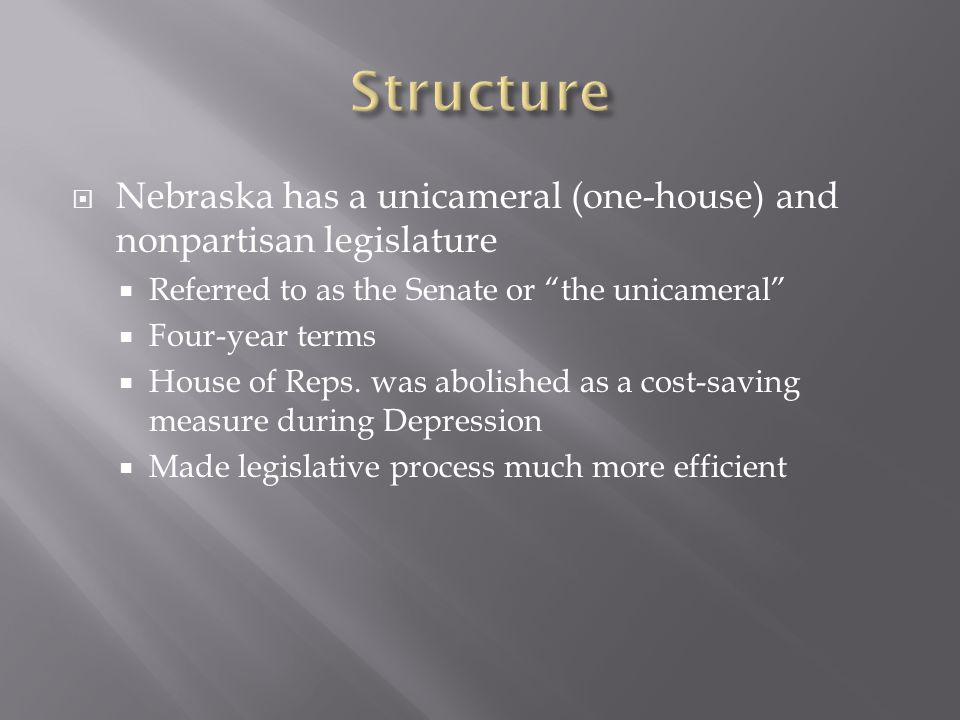 Nebraska has a unicameral (one-house) and nonpartisan legislature Referred to as the Senate or the unicameral Four-year terms House of Reps.