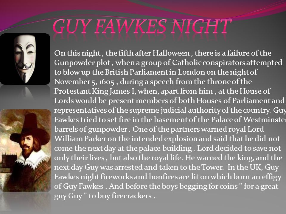 On this night, the fifth after Halloween, there is a failure of the Gunpowder plot, when a group of Catholic conspirators attempted to blow up the British Parliament in London on the night of November 5, 1605, during a speech from the throne of the Protestant King James I, when, apart from him, at the House of Lords would be present members of both Houses of Parliament and representatives of the supreme judicial authority of the country.