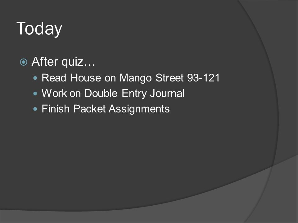 Today After quiz… Read House on Mango Street 93-121 Work on Double Entry Journal Finish Packet Assignments