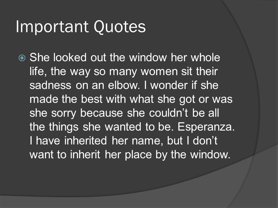 Important Quotes She looked out the window her whole life, the way so many women sit their sadness on an elbow. I wonder if she made the best with wha