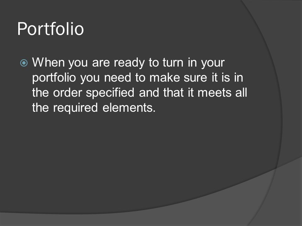 Portfolio When you are ready to turn in your portfolio you need to make sure it is in the order specified and that it meets all the required elements.