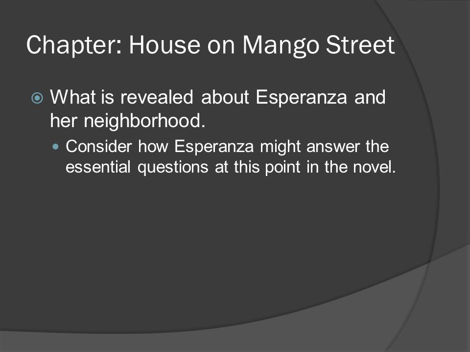 Chapter: House on Mango Street What is revealed about Esperanza and her neighborhood. Consider how Esperanza might answer the essential questions at t