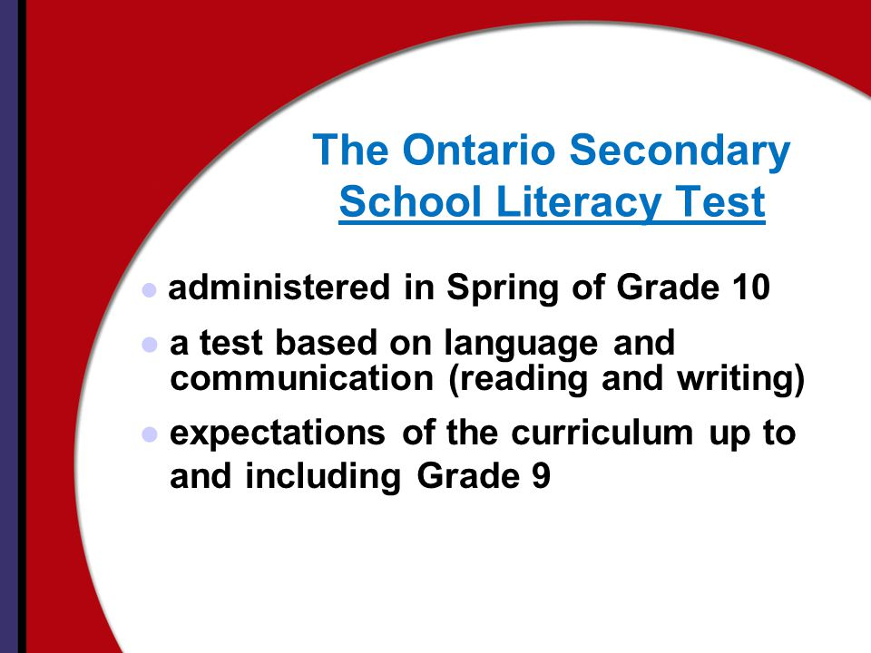 The Ontario Secondary School Literacy Test administered in Spring of Grade 10 a test based on language and communication (reading and writing) expectations of the curriculum up to and including Grade 9