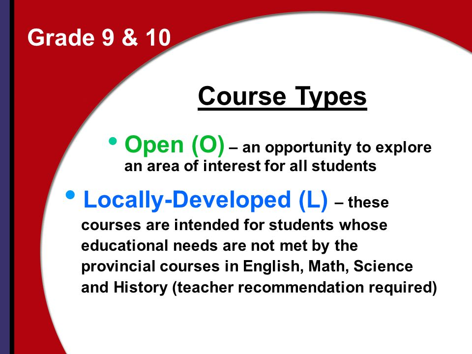 Grade 9 & 10 Open (O) – an opportunity to explore an area of interest for all students Locally-Developed (L) – these courses are intended for students whose educational needs are not met by the provincial courses in English, Math, Science and History (teacher recommendation required) Course Types