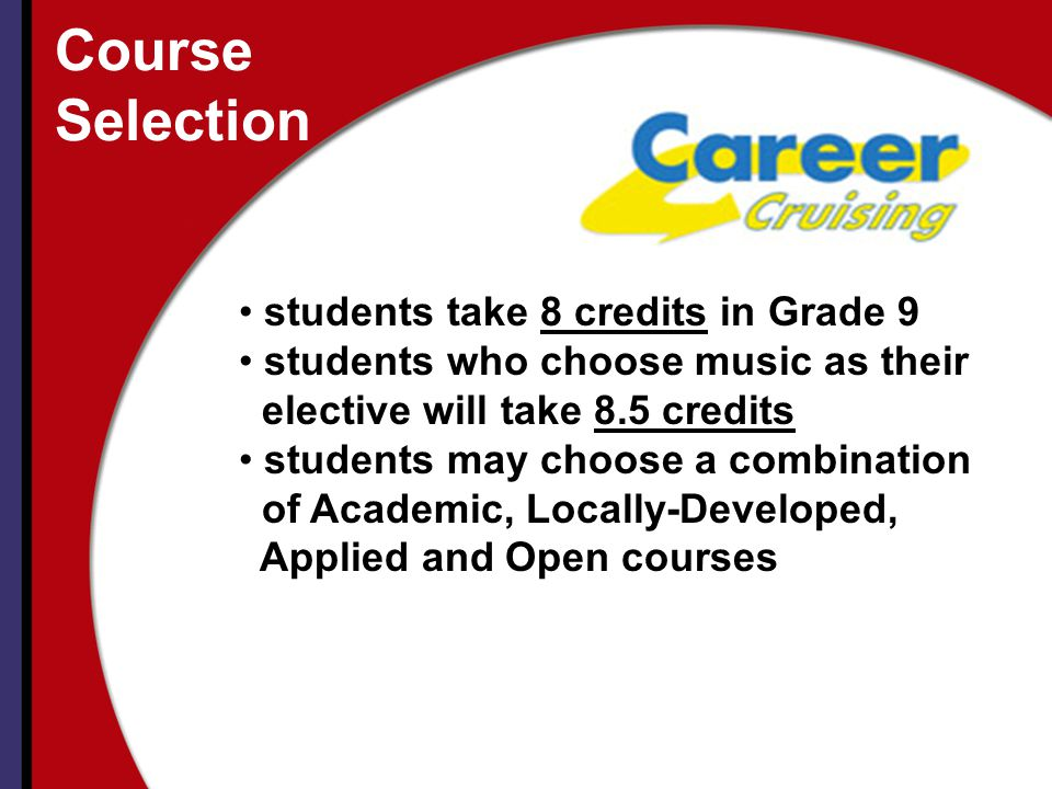 Course Selection students take 8 credits in Grade 9 students who choose music as their elective will take 8.5 credits students may choose a combination of Academic, Locally-Developed, Applied and Open courses