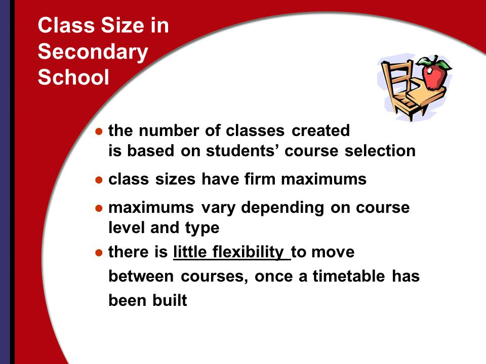 Class Size in Secondary School the number of classes created is based on students course selection class sizes have firm maximums maximums vary depending on course level and type there is little flexibility to move between courses, once a timetable has been built
