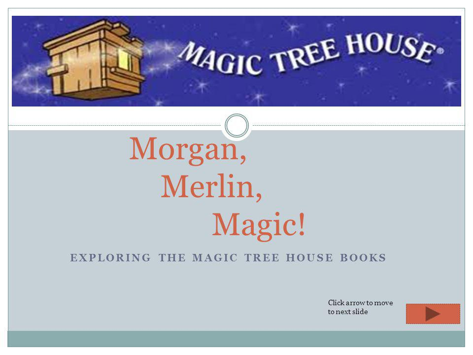 EXPLORING THE MAGIC TREE HOUSE BOOKS Morgan, Merlin, Magic! Click arrow to move to next slide