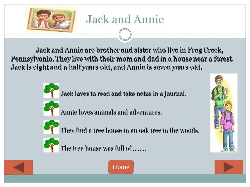 Jack and Annie Jack and Annie are brother and sister who live in Frog Creek, Pennsylvania.