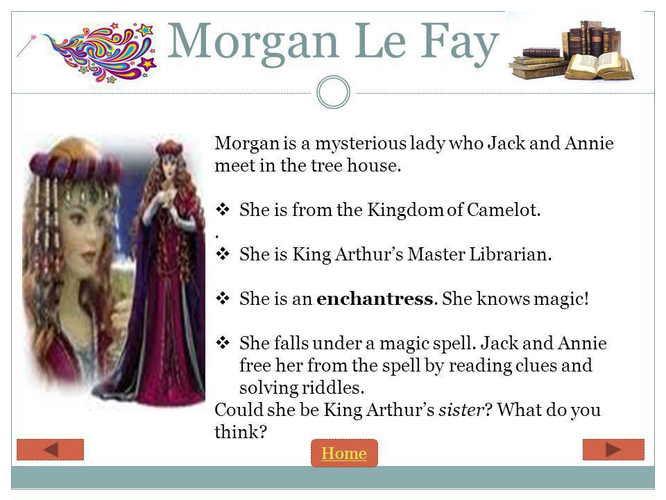 Morgan Le Fay Morgan is a mysterious lady who Jack and Annie meet in the tree house.