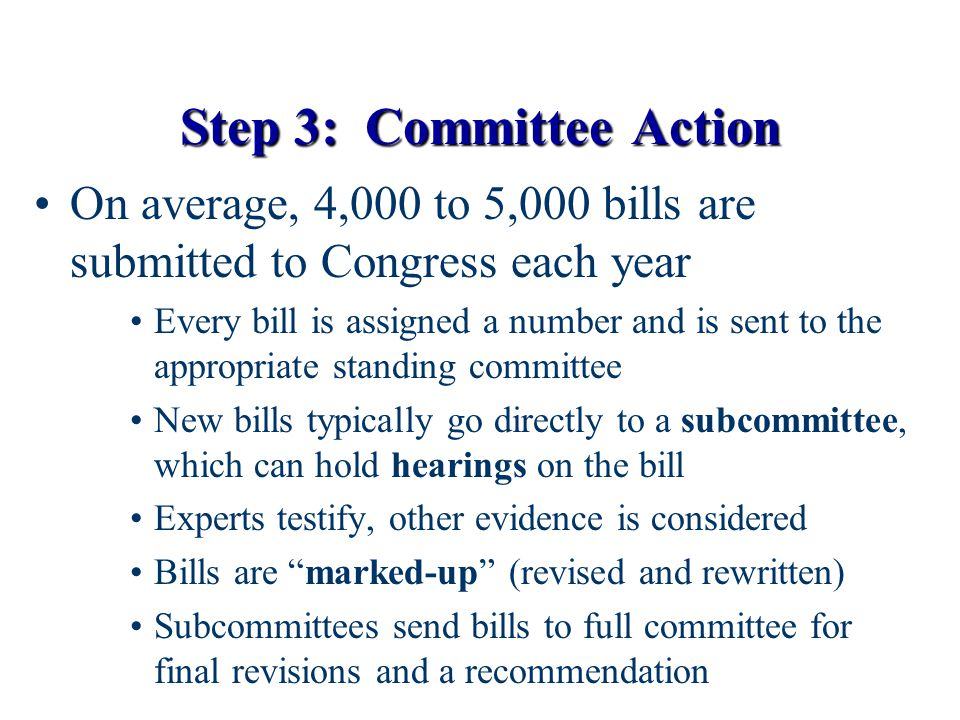 Step 3: Committee Action On average, 4,000 to 5,000 bills are submitted to Congress each year Every bill is assigned a number and is sent to the appro
