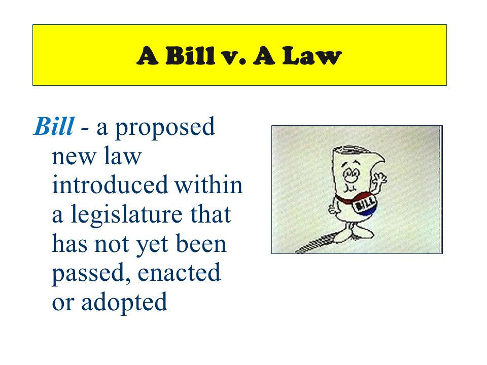 A Bill v. A Law Bill - a proposed new law introduced within a legislature that has not yet been passed, enacted or adopted