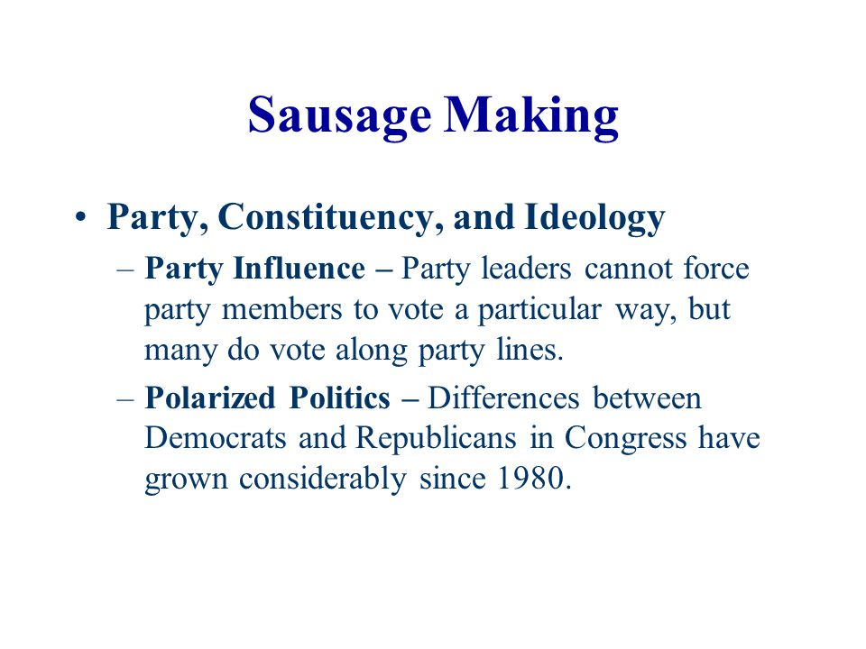 Sausage Making Party, Constituency, and Ideology –Party Influence – Party leaders cannot force party members to vote a particular way, but many do vot