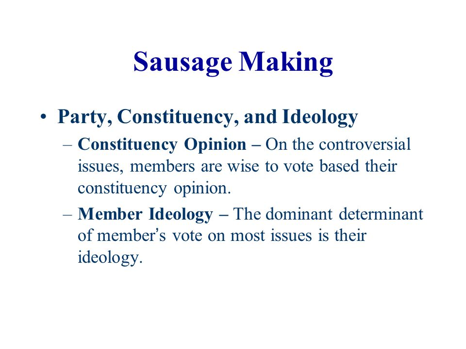 Sausage Making Party, Constituency, and Ideology –Constituency Opinion – On the controversial issues, members are wise to vote based their constituenc