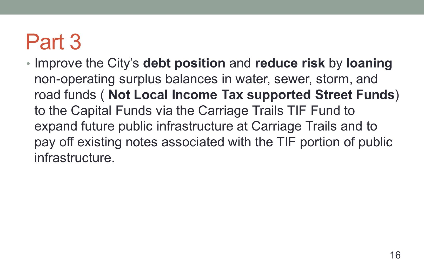 Part 3 Improve the Citys debt position and reduce risk by loaning non-operating surplus balances in water, sewer, storm, and road funds ( Not Local Income Tax supported Street Funds) to the Capital Funds via the Carriage Trails TIF Fund to expand future public infrastructure at Carriage Trails and to pay off existing notes associated with the TIF portion of public infrastructure.