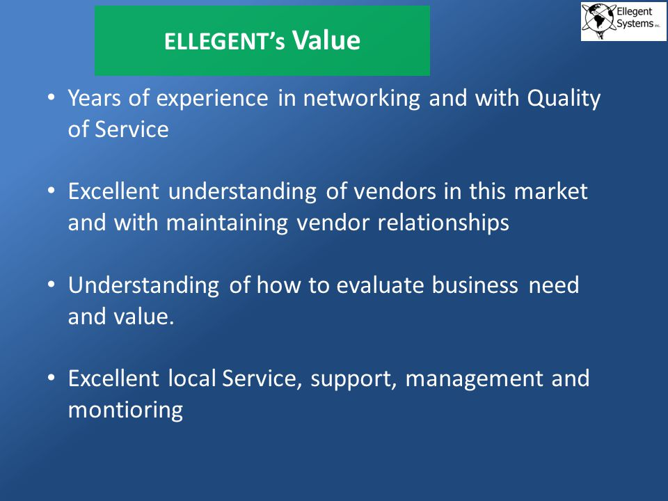 ELLEGENTs Value Years of experience in networking and with Quality of Service Excellent understanding of vendors in this market and with maintaining vendor relationships Understanding of how to evaluate business need and value.
