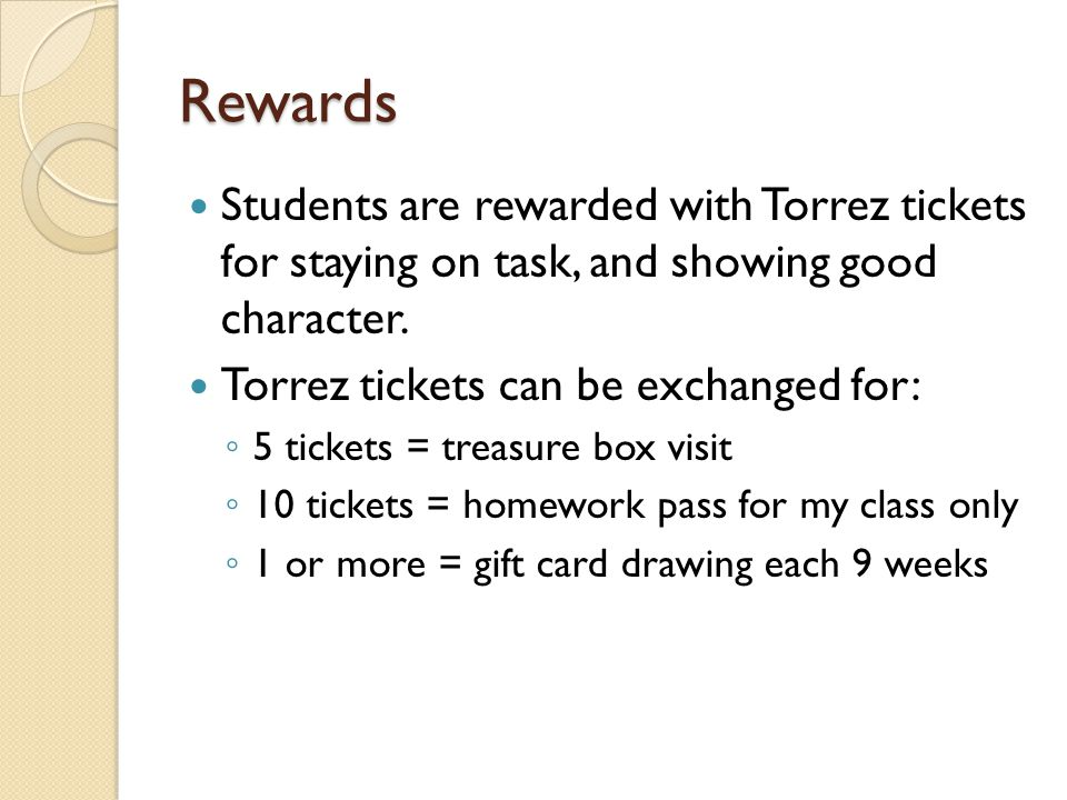 Rewards Students are rewarded with Torrez tickets for staying on task, and showing good character.