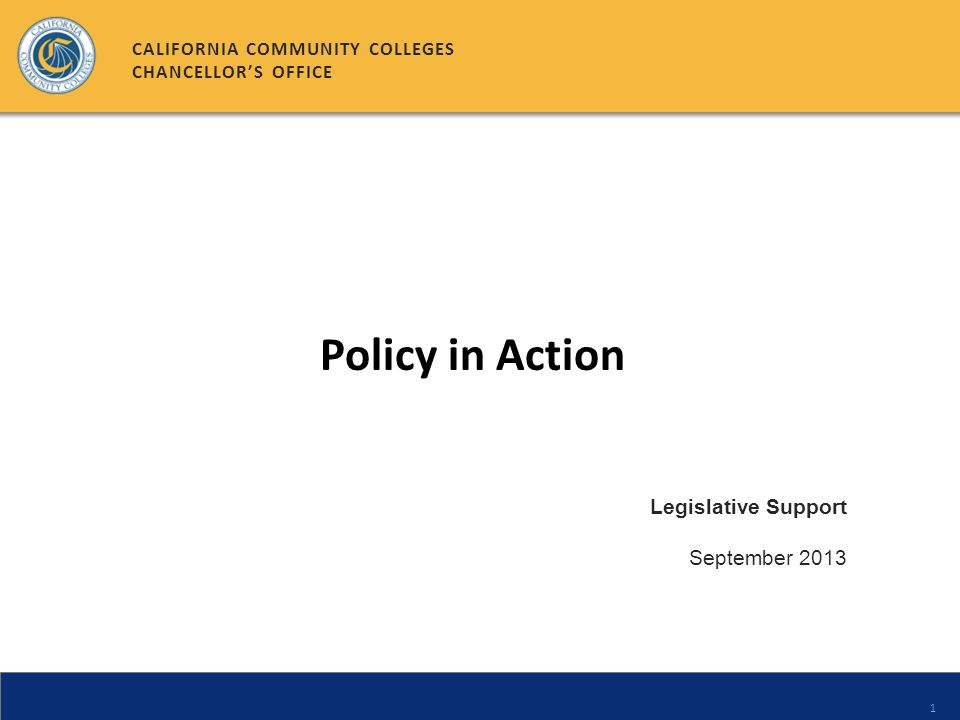 1 Legislative Support September 2013 CALIFORNIA COMMUNITY COLLEGES CHANCELLORS OFFICE Policy in Action