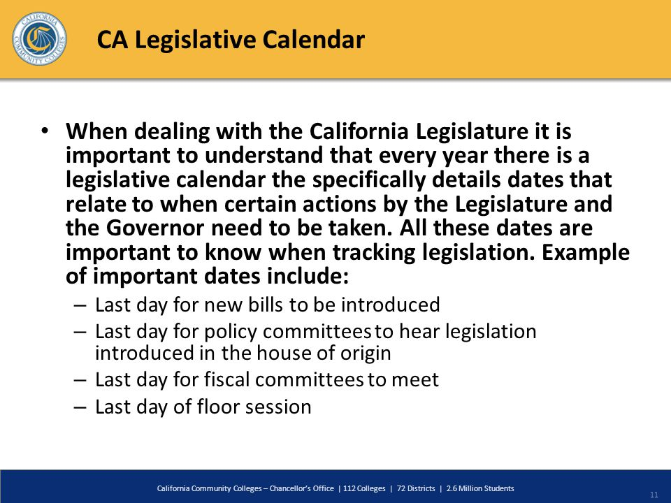 CA Legislative Calendar When dealing with the California Legislature it is important to understand that every year there is a legislative calendar the specifically details dates that relate to when certain actions by the Legislature and the Governor need to be taken.