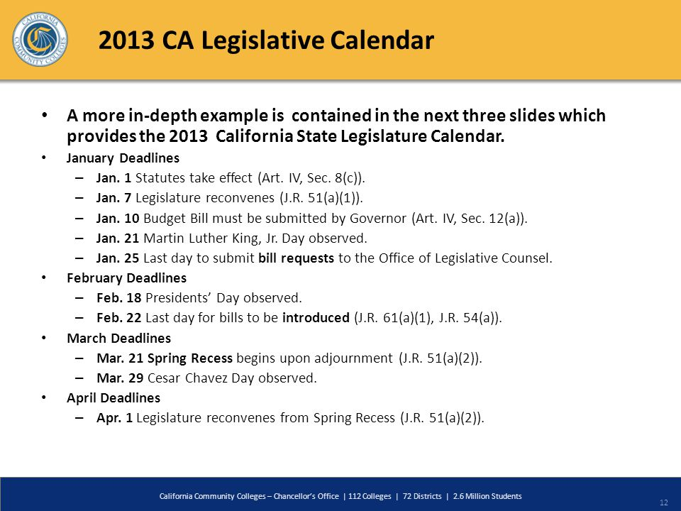 2013 CA Legislative Calendar California Community Colleges – Chancellors Office | 112 Colleges | 72 Districts | 2.6 Million Students 12 A more in-depth example is contained in the next three slides which provides the 2013 California State Legislature Calendar.