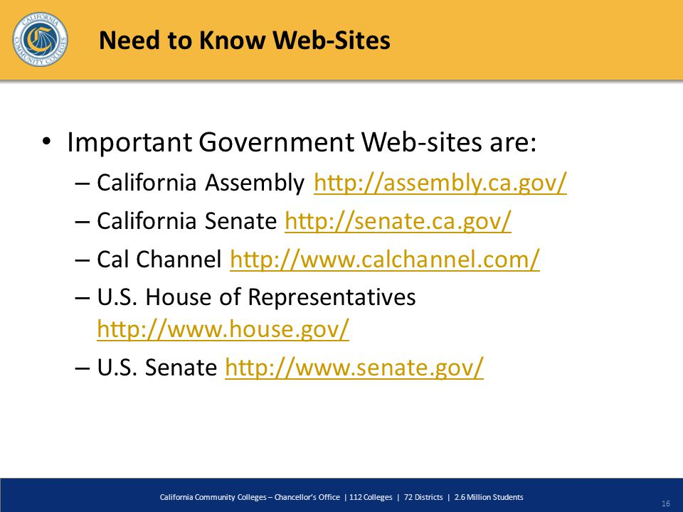 Need to Know Web-Sites Important Government Web-sites are: – California Assembly http://assembly.ca.gov/http://assembly.ca.gov/ – California Senate http://senate.ca.gov/http://senate.ca.gov/ – Cal Channel http://www.calchannel.com/http://www.calchannel.com/ – U.S.
