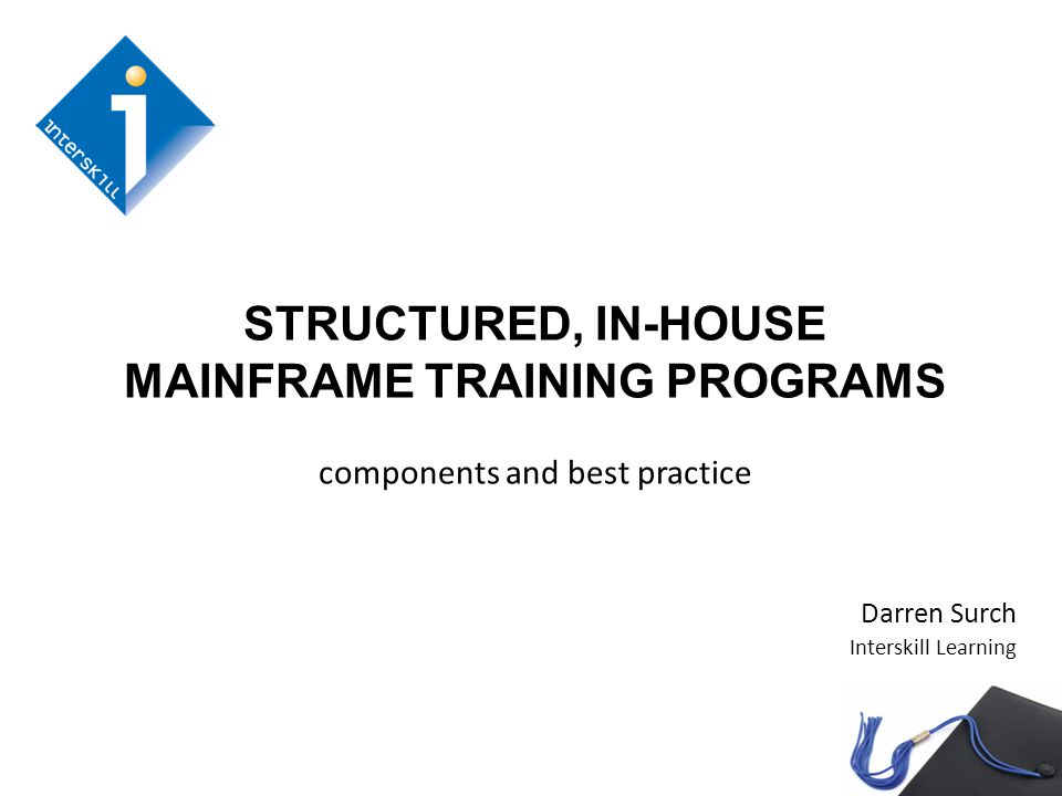 STRUCTURED, IN-HOUSE MAINFRAME TRAINING PROGRAMS components and best practice Darren Surch Interskill Learning