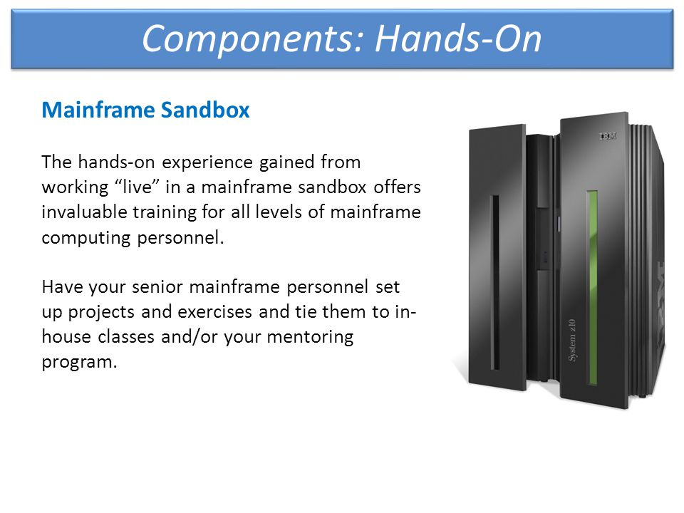 Components: Hands-On Mainframe Sandbox The hands-on experience gained from working live in a mainframe sandbox offers invaluable training for all levels of mainframe computing personnel.