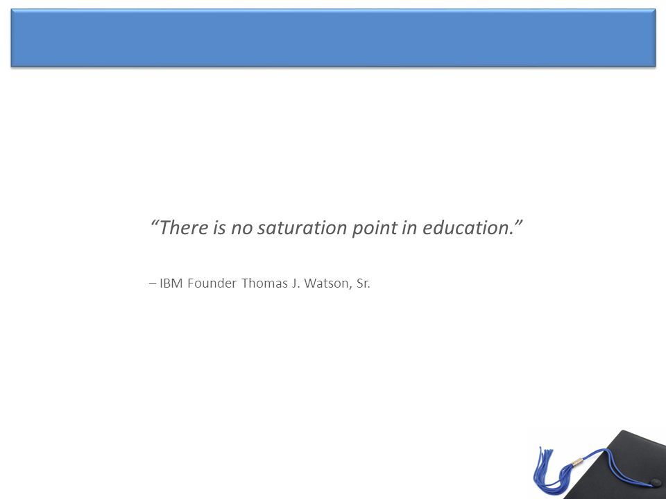There is no saturation point in education. – IBM Founder Thomas J. Watson, Sr.
