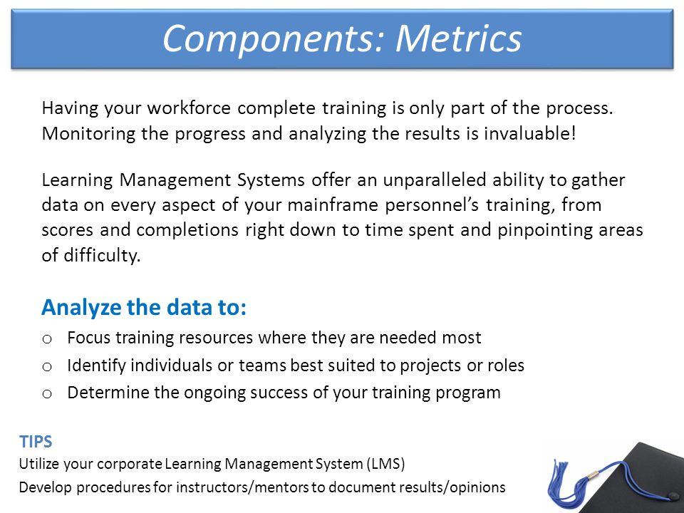Components: Metrics Utilize your corporate Learning Management System (LMS) Develop procedures for instructors/mentors to document results/opinions TIPS Having your workforce complete training is only part of the process.