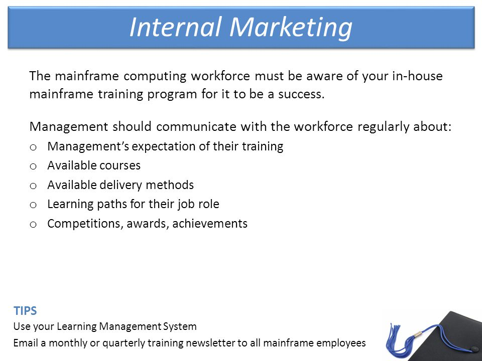 Internal Marketing Use your Learning Management System Email a monthly or quarterly training newsletter to all mainframe employees TIPS The mainframe computing workforce must be aware of your in-house mainframe training program for it to be a success.