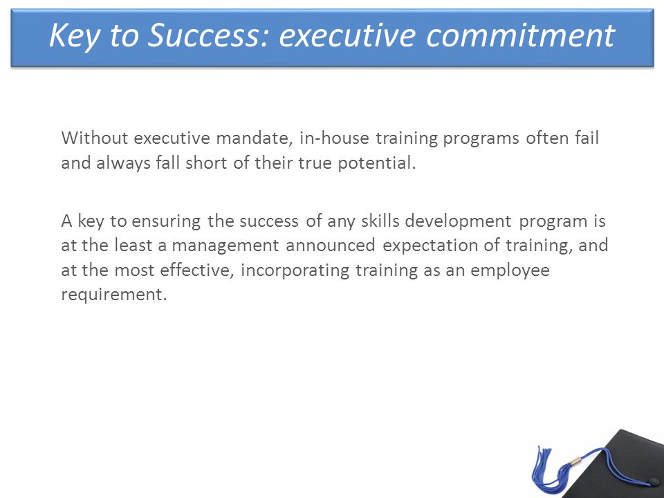 Key to Success: executive commitment Without executive mandate, in-house training programs often fail and always fall short of their true potential.