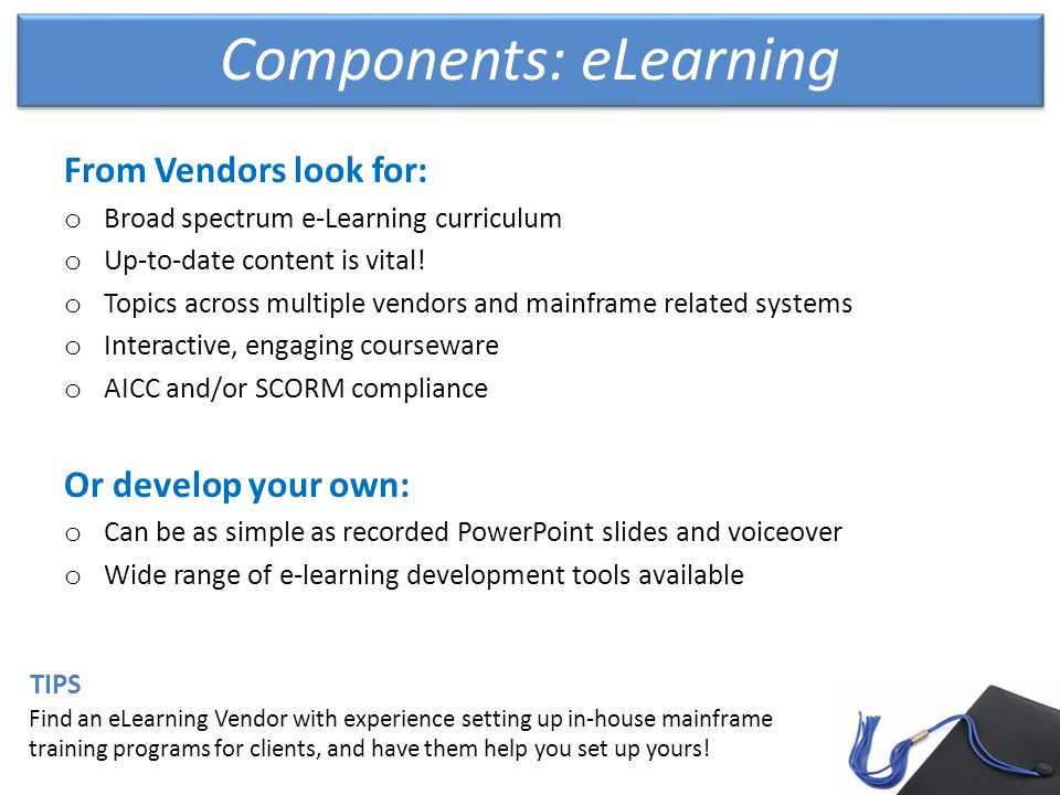 Components: eLearning From Vendors look for: o Broad spectrum e-Learning curriculum o Up-to-date content is vital.