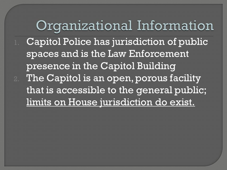 1. Capitol Police has jurisdiction of public spaces and is the Law Enforcement presence in the Capitol Building 2. The Capitol is an open, porous faci