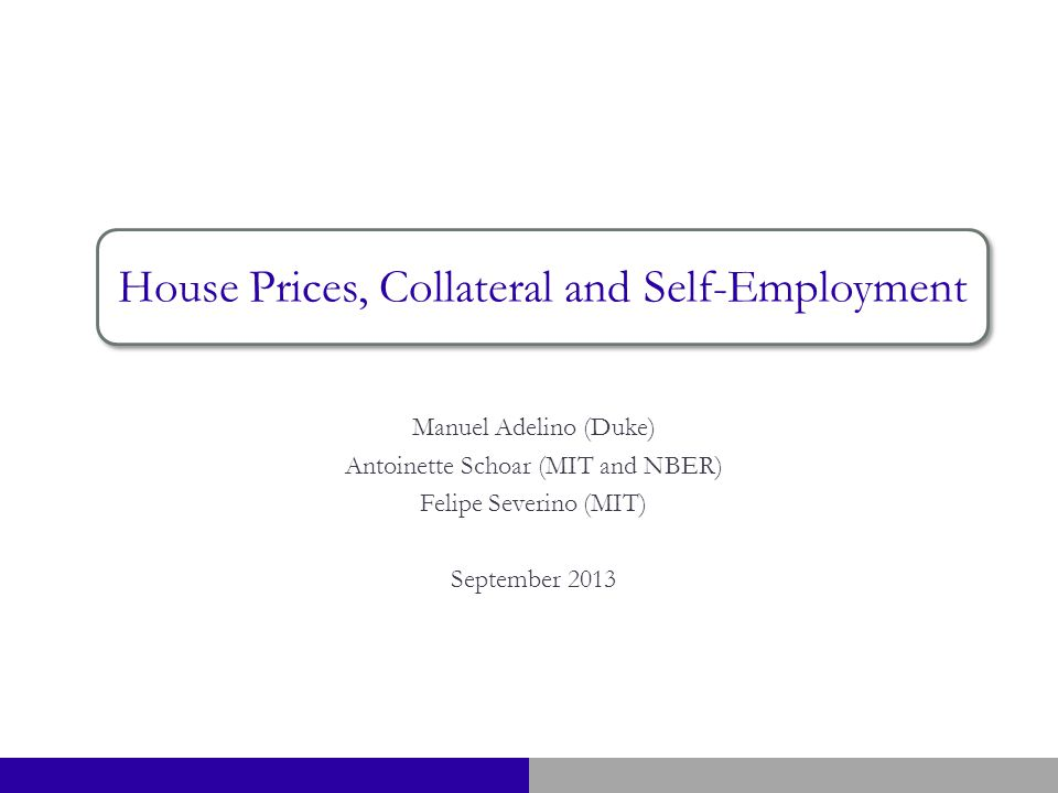 Manuel Adelino (Duke) Antoinette Schoar (MIT and NBER) Felipe Severino (MIT) September 2013 House Prices, Collateral and Self-Employment