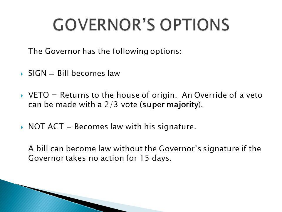 The Governor has the following options: SIGN = Bill becomes law VETO = Returns to the house of origin. An Override of a veto can be made with a 2/3 vo