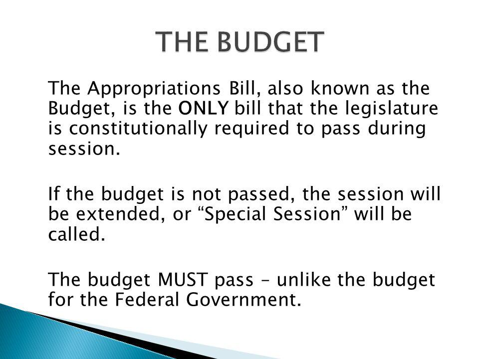 The Appropriations Bill, also known as the Budget, is the ONLY bill that the legislature is constitutionally required to pass during session.