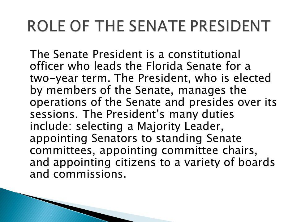 The Senate President is a constitutional officer who leads the Florida Senate for a two-year term. The President, who is elected by members of the Sen