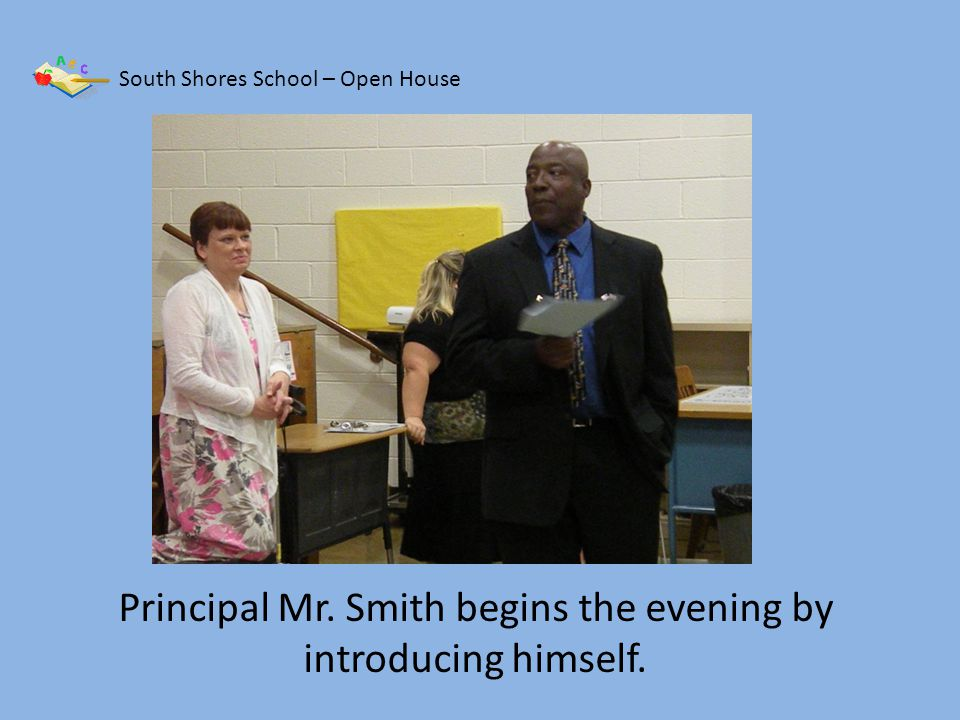South Shores School – Open House Principal Mr. Smith begins the evening by introducing himself.