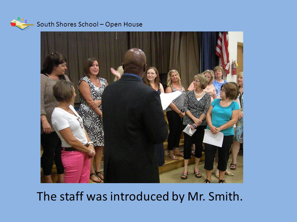 South Shores School – Open House The staff was introduced by Mr. Smith.